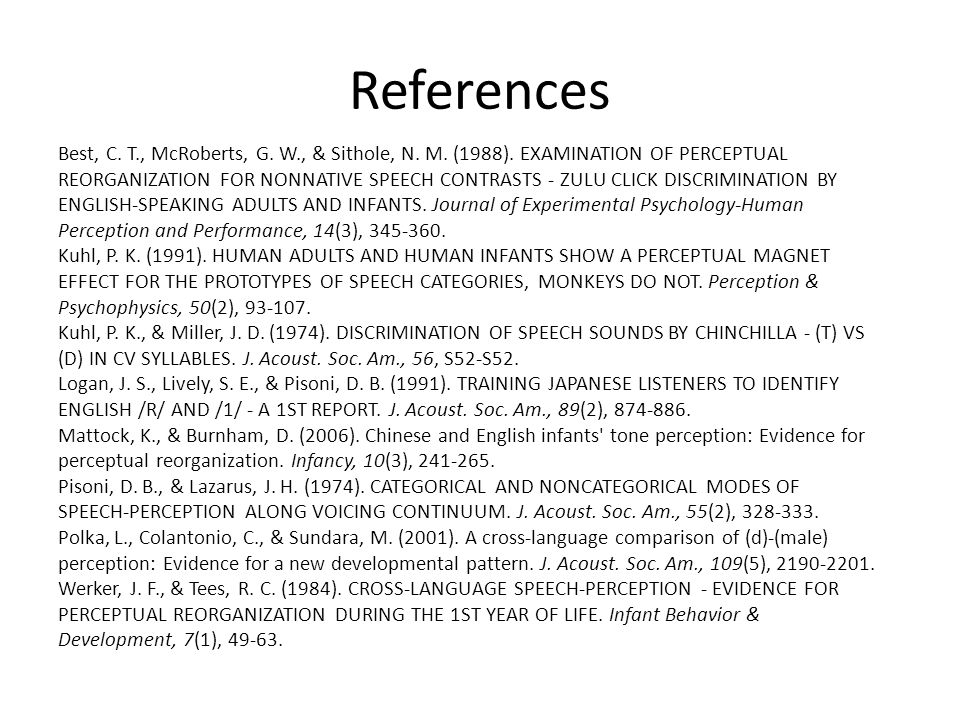 References Best, C. T., McRoberts, G. W., & Sithole, N. M. (1988). EXAMINATION OF PERCEPTUAL REORGANIZATION FOR NONNATIVE SPEECH CONTRASTS - ZULU CLIC