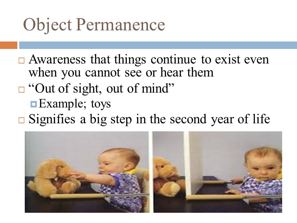 "Object Permanence  Awareness that things continue to exist even when you cannot see or hear them  ""Out of sight, out of mind""  Example; toys  Sign"