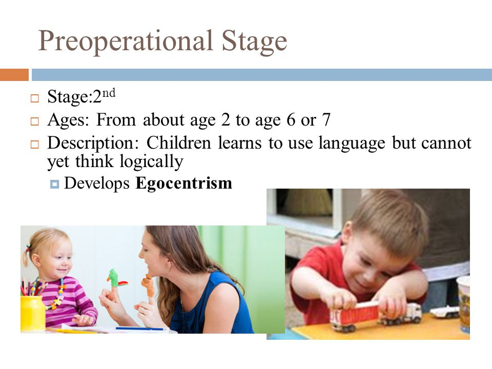 Preoperational Stage  Stage:2 nd  Ages: From about age 2 to age 6 or 7  Description: Children learns to use language but cannot yet think logically
