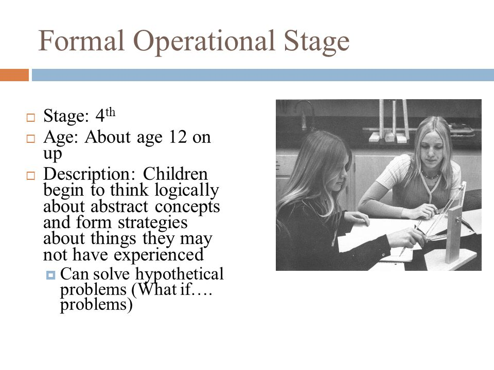 Formal Operational Stage  Stage: 4 th  Age: About age 12 on up  Description: Children begin to think logically about abstract concepts and form strategies about things they may not have experienced  Can solve hypothetical problems (What if….