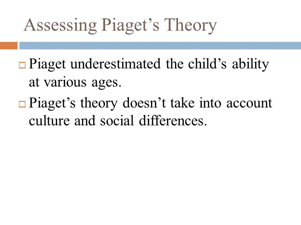  Piaget underestimated the child's ability at various ages.  Piaget's theory doesn't take into account culture and social differences.