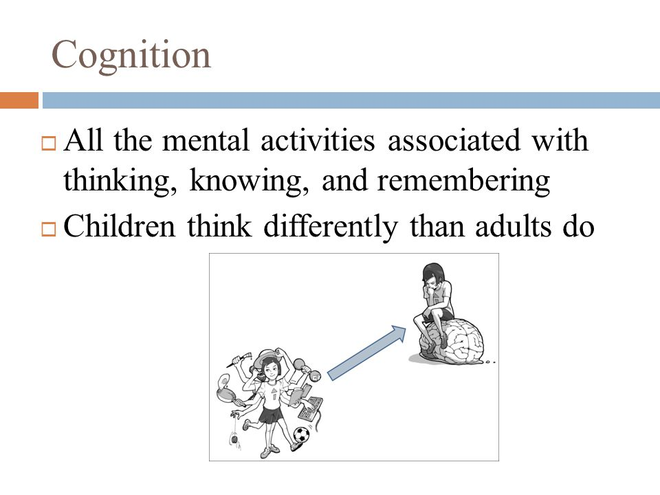 Cognition  All the mental activities associated with thinking, knowing, and remembering  Children think differently than adults do