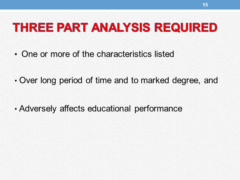 One or more of the characteristics listed Over long period of time and to marked degree, and Adversely affects educational performance 15