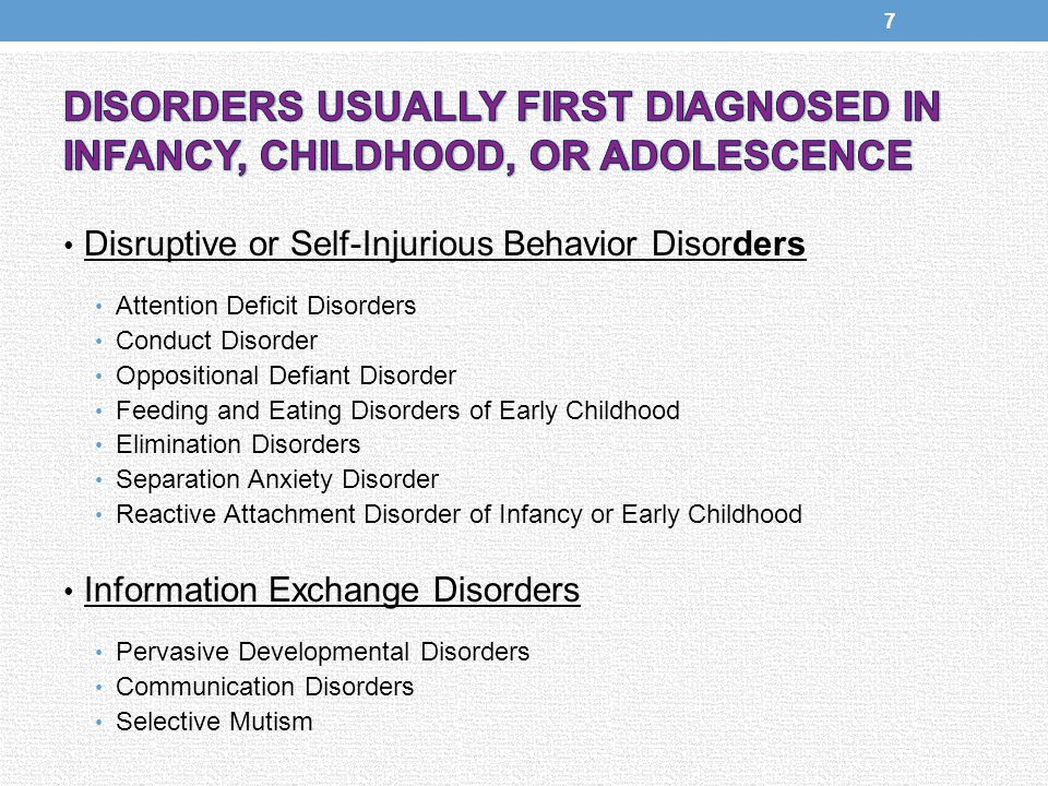Disruptive or Self-Injurious Behavior Disorders Attention Deficit Disorders Conduct Disorder Oppositional Defiant Disorder Feeding and Eating Disorders of Early Childhood Elimination Disorders Separation Anxiety Disorder Reactive Attachment Disorder of Infancy or Early Childhood Information Exchange Disorders Pervasive Developmental Disorders Communication Disorders Selective Mutism 7