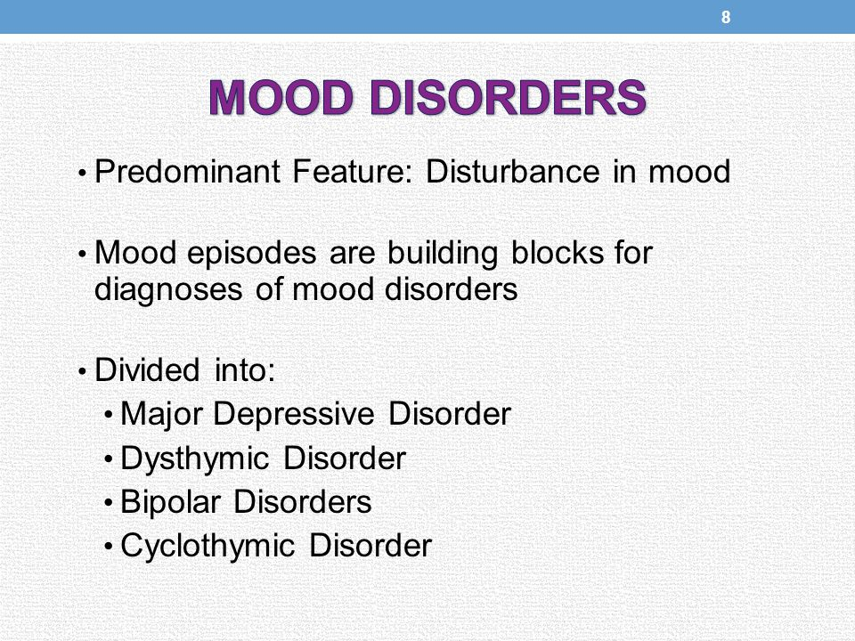 Predominant Feature: Disturbance in mood Mood episodes are building blocks for diagnoses of mood disorders Divided into: Major Depressive Disorder Dysthymic Disorder Bipolar Disorders Cyclothymic Disorder 8