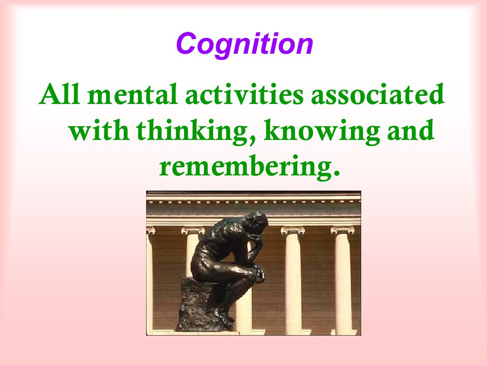 Cognition All mental activities associated with thinking, knowing and remembering.