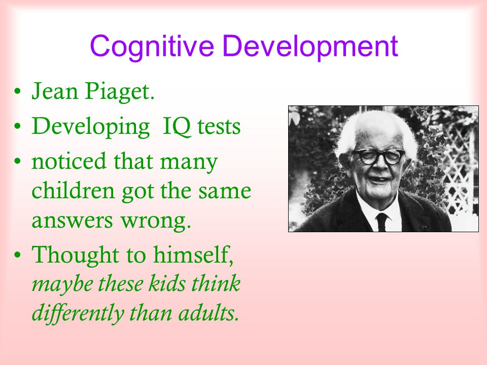 Cognitive Development Jean Piaget. Developing IQ tests noticed that many children got the same answers wrong. Thought to himself, maybe these kids thi