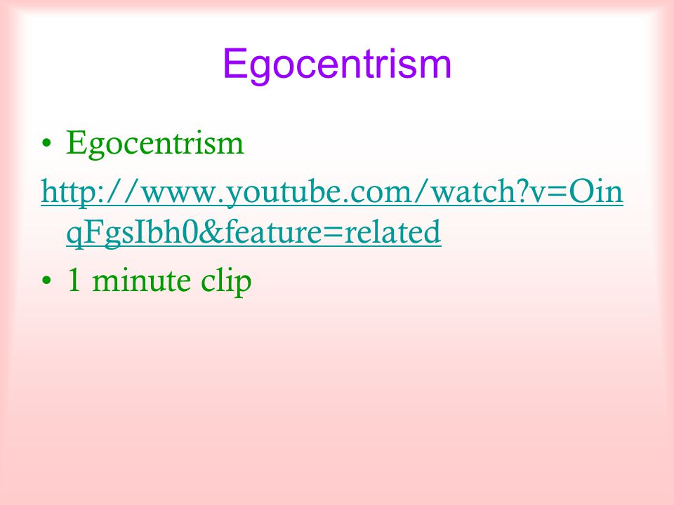 Egocentrism http://www.youtube.com/watch?v=Oin qFgsIbh0&feature=related 1 minute clip