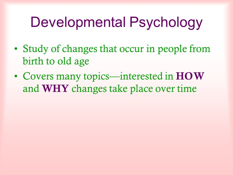 Developmental Psychology Study of changes that occur in people from birth to old age Covers many topics—interested in H OW and W HY changes take place