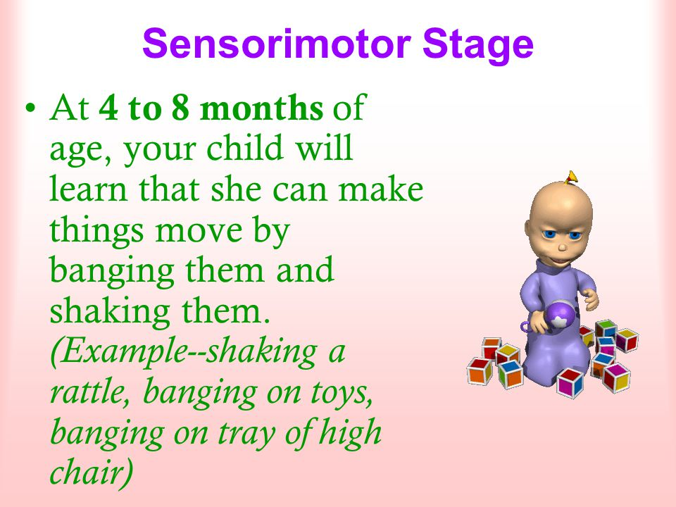Sensorimotor Stage At 4 to 8 months of age, your child will learn that she can make things move by banging them and shaking them. (Example--shaking a