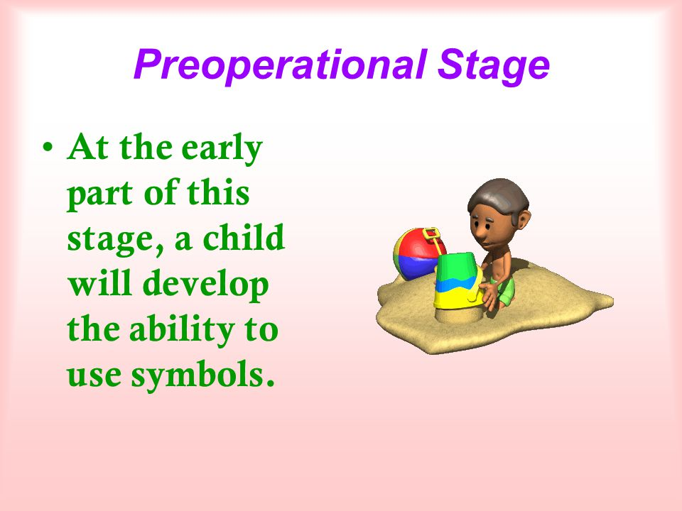 Preoperational Stage At the early part of this stage, a child will develop the ability to use symbols.