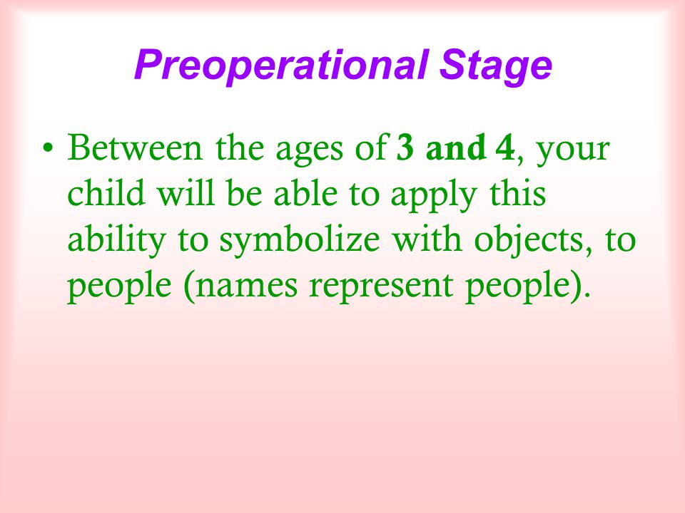 Preoperational Stage Between the ages of 3 and 4, your child will be able to apply this ability to symbolize with objects, to people (names represent