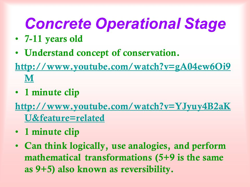 Concrete Operational Stage 7-11 years old Understand concept of conservation. http://www.youtube.com/watch?v=gA04ew6Oi9 M 1 minute clip http://www.you