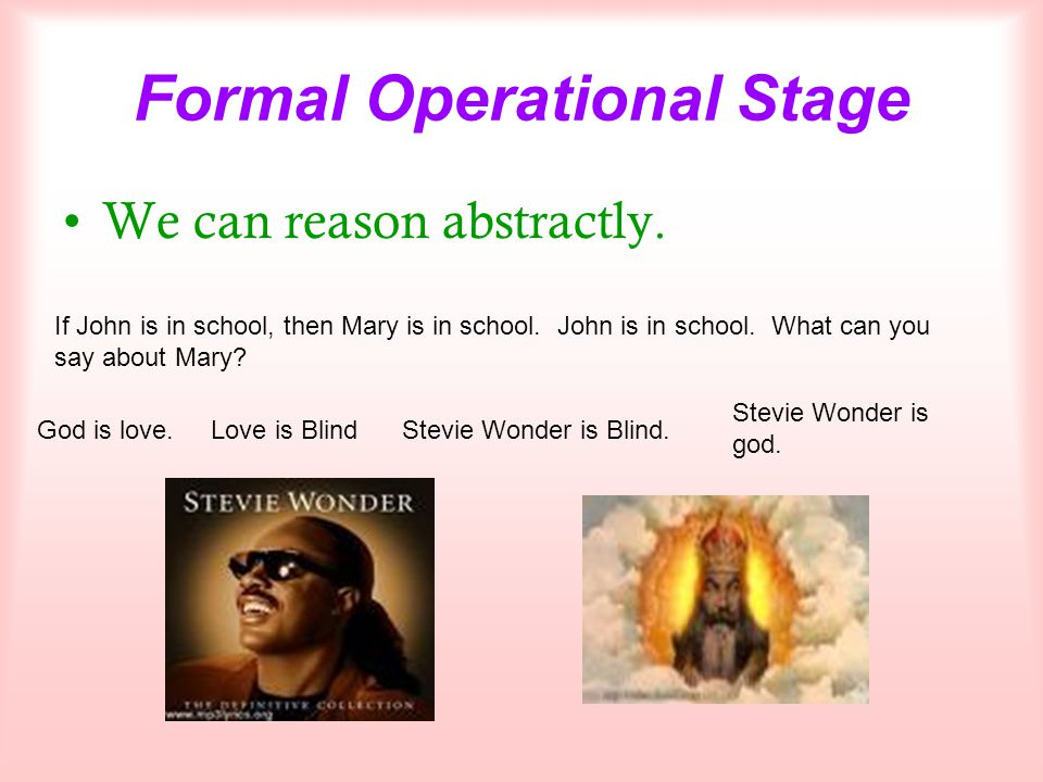 Formal Operational Stage We can reason abstractly. If John is in school, then Mary is in school. John is in school. What can you say about Mary? God i