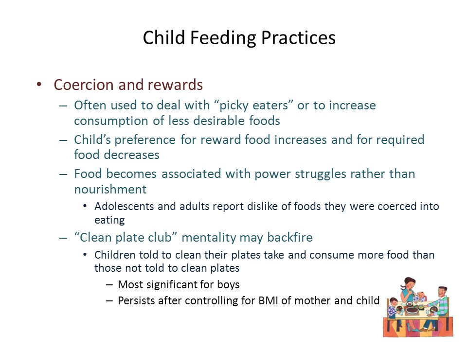 Child Feeding Practices Coercion and rewards – Often used to deal with picky eaters or to increase consumption of less desirable foods – Child's preference for reward food increases and for required food decreases – Food becomes associated with power struggles rather than nourishment Adolescents and adults report dislike of foods they were coerced into eating – Clean plate club mentality may backfire Children told to clean their plates take and consume more food than those not told to clean plates – Most significant for boys – Persists after controlling for BMI of mother and child