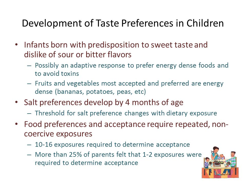 Development of Taste Preferences in Children Infants born with predisposition to sweet taste and dislike of sour or bitter flavors – Possibly an adaptive response to prefer energy dense foods and to avoid toxins – Fruits and vegetables most accepted and preferred are energy dense (bananas, potatoes, peas, etc) Salt preferences develop by 4 months of age – Threshold for salt preference changes with dietary exposure Food preferences and acceptance require repeated, non- coercive exposures – 10-16 exposures required to determine acceptance – More than 25% of parents felt that 1-2 exposures were required to determine acceptance