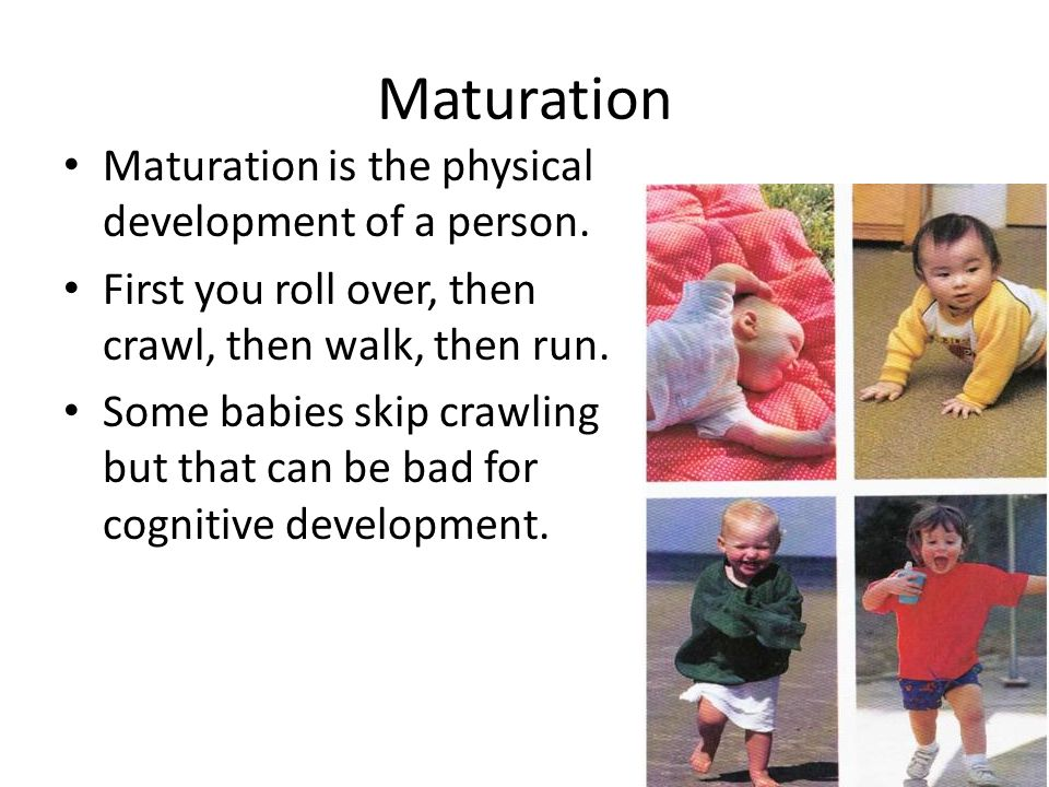 Maturation Maturation is the physical development of a person. First you roll over, then crawl, then walk, then run. Some babies skip crawling but tha