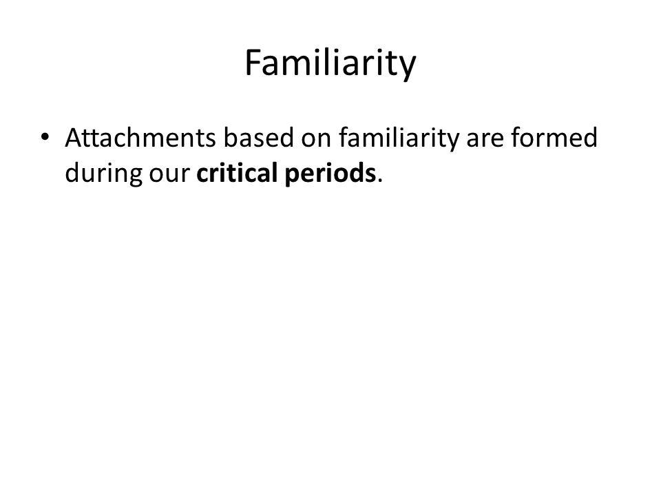 Familiarity Attachments based on familiarity are formed during our critical periods.