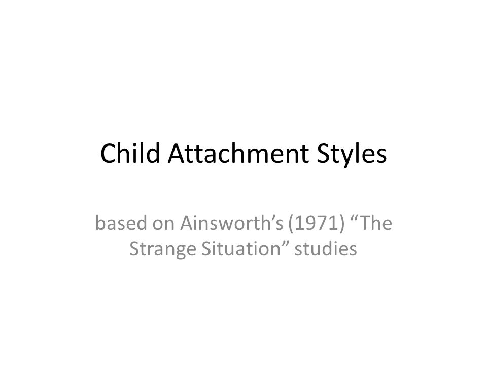 """Child Attachment Styles based on Ainsworth's (1971) """"The Strange Situation"""" studies"""