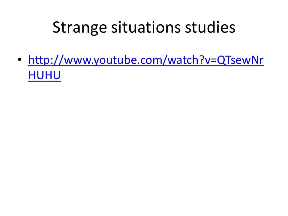 Strange situations studies http://www.youtube.com/watch?v=QTsewNr HUHU http://www.youtube.com/watch?v=QTsewNr HUHU