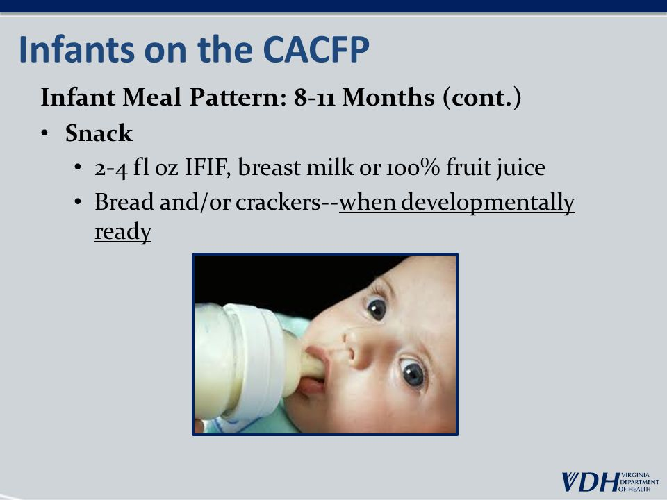Infants on the CACFP Infant Meal Pattern: 8-11 Months (cont.) Snack 2-4 fl oz IFIF, breast milk or 100% fruit juice Bread and/or crackers--when developmentally ready
