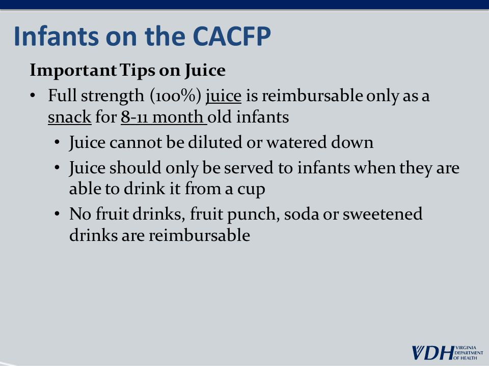 Infants on the CACFP Important Tips on Juice Full strength (100%) juice is reimbursable only as a snack for 8-11 month old infants Juice cannot be diluted or watered down Juice should only be served to infants when they are able to drink it from a cup No fruit drinks, fruit punch, soda or sweetened drinks are reimbursable