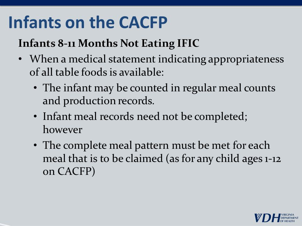 Infants on the CACFP Infants 8-11 Months Not Eating IFIC When a medical statement indicating appropriateness of all table foods is available: The infant may be counted in regular meal counts and production records.