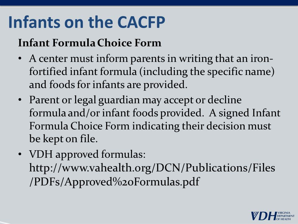 Infants on the CACFP Infant Formula Choice Form A center must inform parents in writing that an iron- fortified infant formula (including the specific name) and foods for infants are provided.
