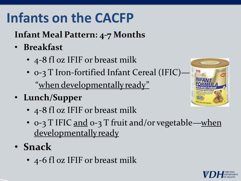 Infants on the CACFP Infant Meal Pattern: 4-7 Months Breakfast 4-8 fl oz IFIF or breast milk 0-3 T Iron-fortified Infant Cereal (IFIC)— when developmentally ready Lunch/Supper 4-8 fl oz IFIF or breast milk 0-3 T IFIC and 0-3 T fruit and/or vegetable—when developmentally ready Snack 4-6 fl oz IFIF or breast milk