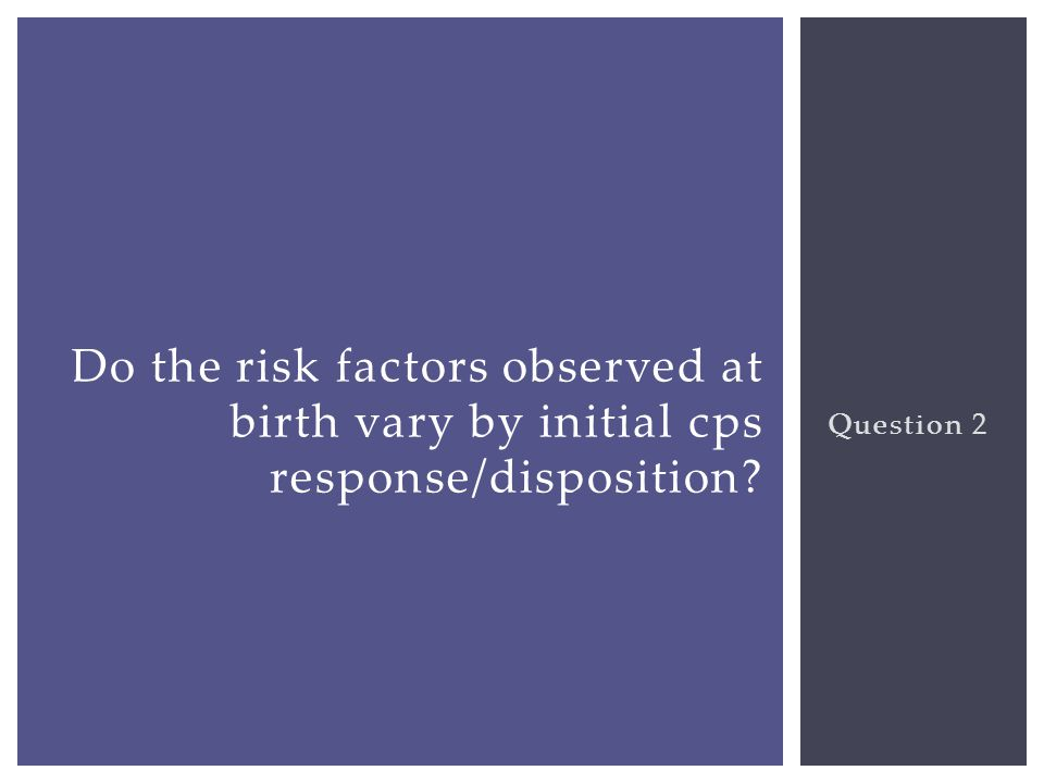 Question 2 Do the risk factors observed at birth vary by initial cps response/disposition?