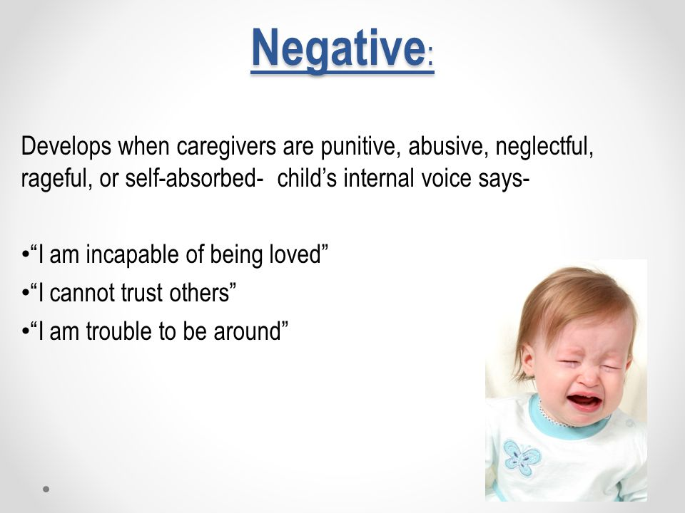 Negative : Develops when caregivers are punitive, abusive, neglectful, rageful, or self-absorbed- child's internal voice says- I am incapable of being loved I cannot trust others I am trouble to be around