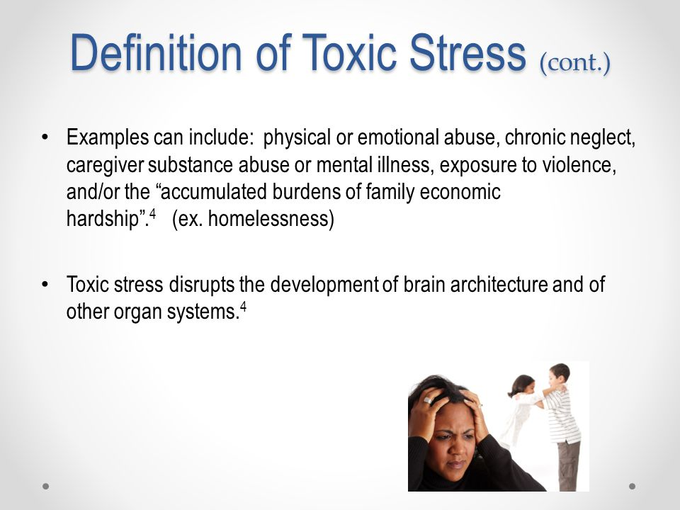Definition of Toxic Stress (cont.) Examples can include: physical or emotional abuse, chronic neglect, caregiver substance abuse or mental illness, exposure to violence, and/or the accumulated burdens of family economic hardship .