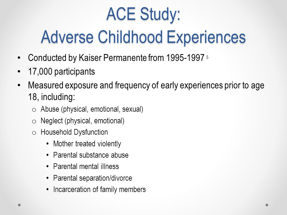 ACE Study: Adverse Childhood Experiences Conducted by Kaiser Permanente from 1995-1997 5 17,000 participants Measured exposure and frequency of early experiences prior to age 18, including: o Abuse (physical, emotional, sexual) o Neglect (physical, emotional) o Household Dysfunction Mother treated violently Parental substance abuse Parental mental illness Parental separation/divorce Incarceration of family members