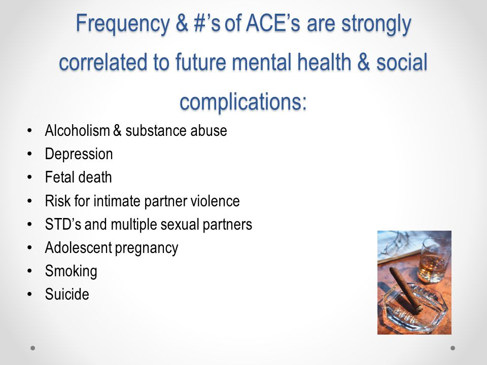 Frequency & #'s of ACE's are strongly correlated to future mental health & social complications: Alcoholism & substance abuse Depression Fetal death Risk for intimate partner violence STD's and multiple sexual partners Adolescent pregnancy Smoking Suicide