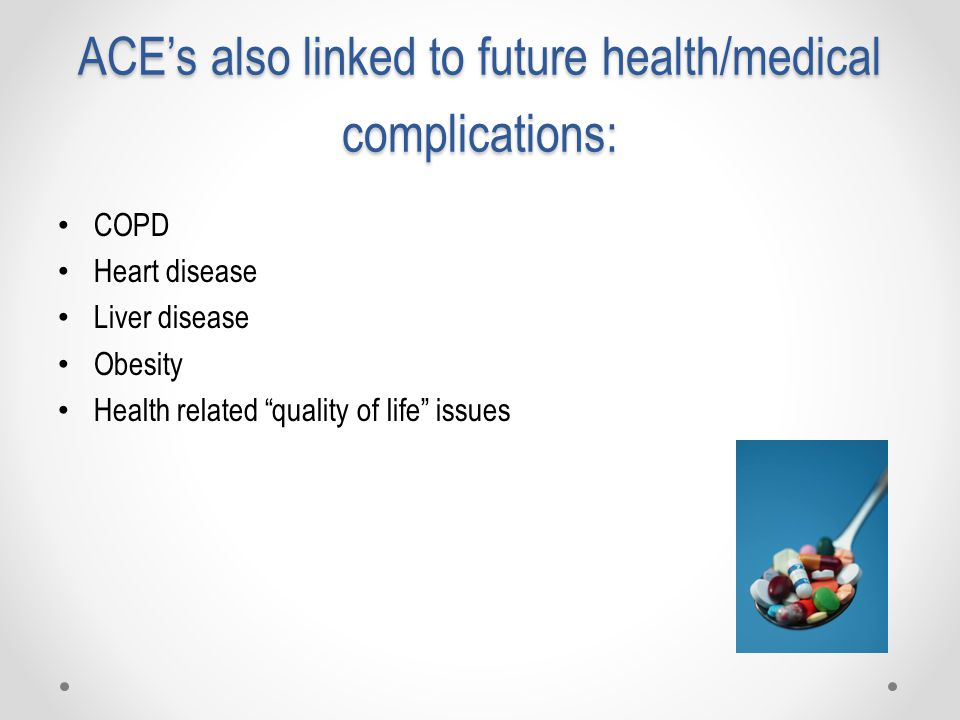ACE's also linked to future health/medical complications: COPD Heart disease Liver disease Obesity Health related quality of life issues
