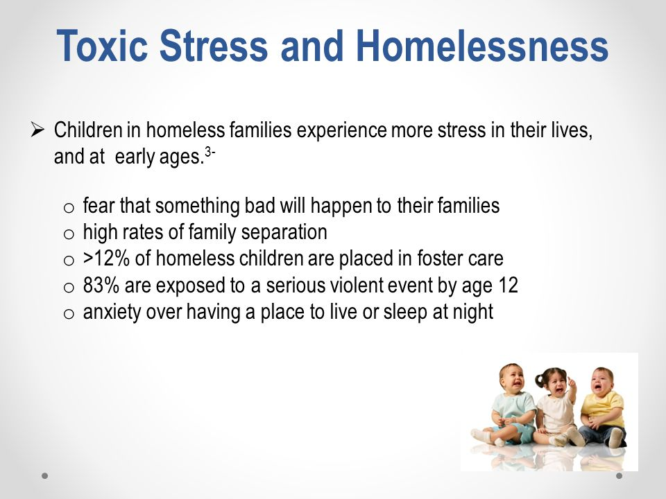 Toxic Stress and Homelessness  Children in homeless families experience more stress in their lives, and at early ages.