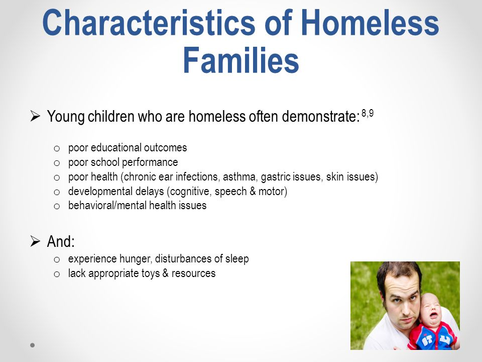 Characteristics of Homeless Families  Young children who are homeless often demonstrate: 8,9 o poor educational outcomes o poor school performance o poor health (chronic ear infections, asthma, gastric issues, skin issues) o developmental delays (cognitive, speech & motor) o behavioral/mental health issues  And: o experience hunger, disturbances of sleep o lack appropriate toys & resources