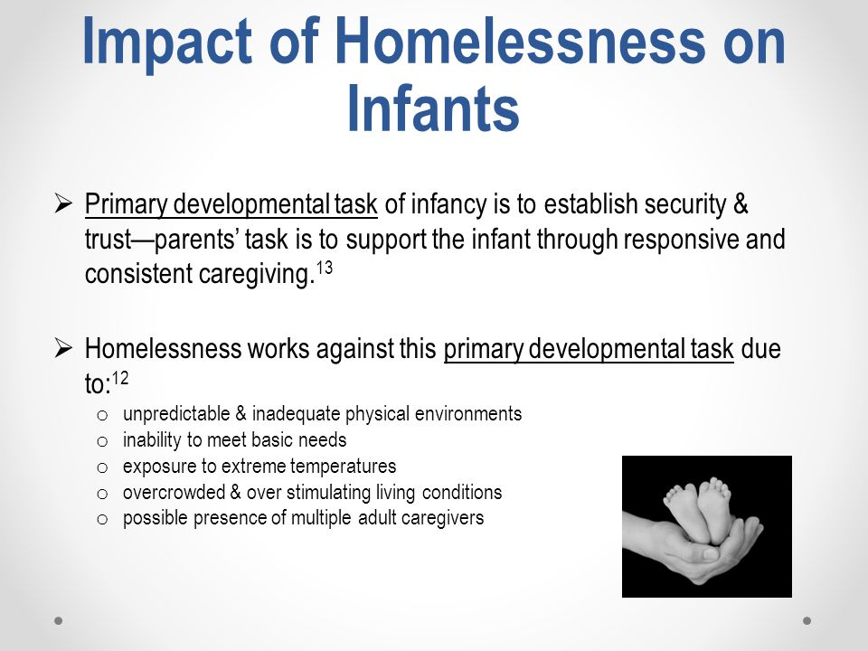 Impact of Homelessness on Infants  Primary developmental task of infancy is to establish security & trust—parents' task is to support the infant through responsive and consistent caregiving.