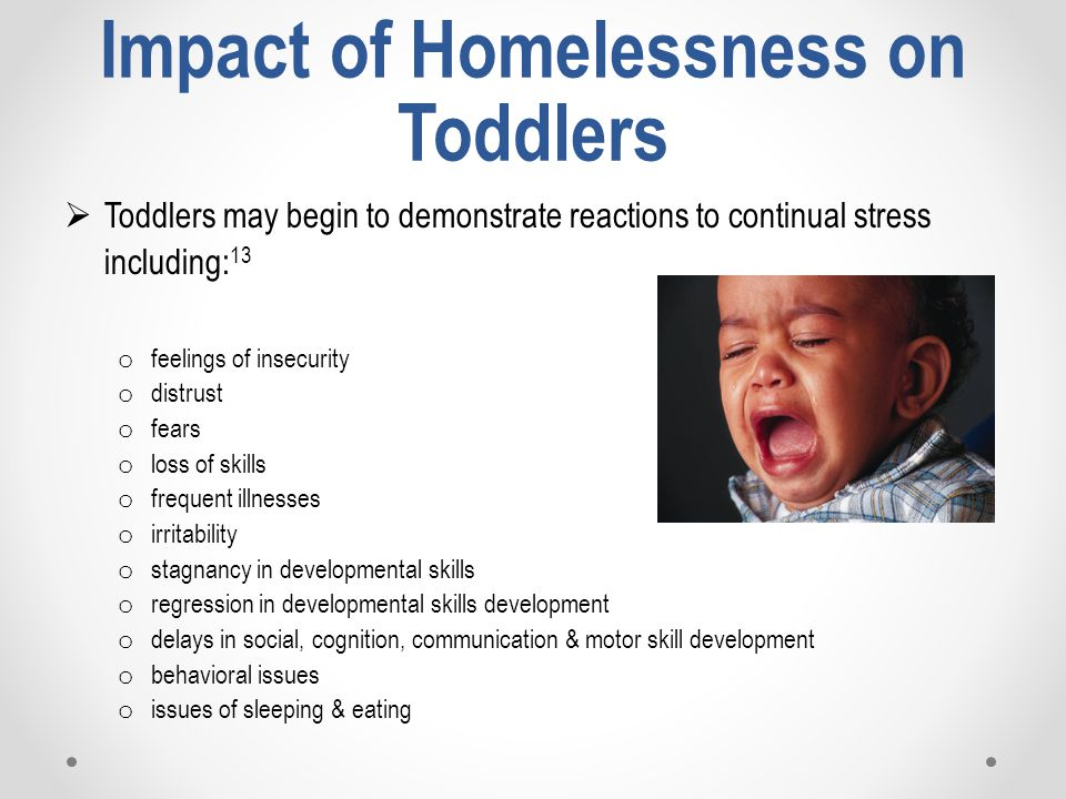 Impact of Homelessness on Toddlers  Toddlers may begin to demonstrate reactions to continual stress including: 13 o feelings of insecurity o distrust o fears o loss of skills o frequent illnesses o irritability o stagnancy in developmental skills o regression in developmental skills development o delays in social, cognition, communication & motor skill development o behavioral issues o issues of sleeping & eating