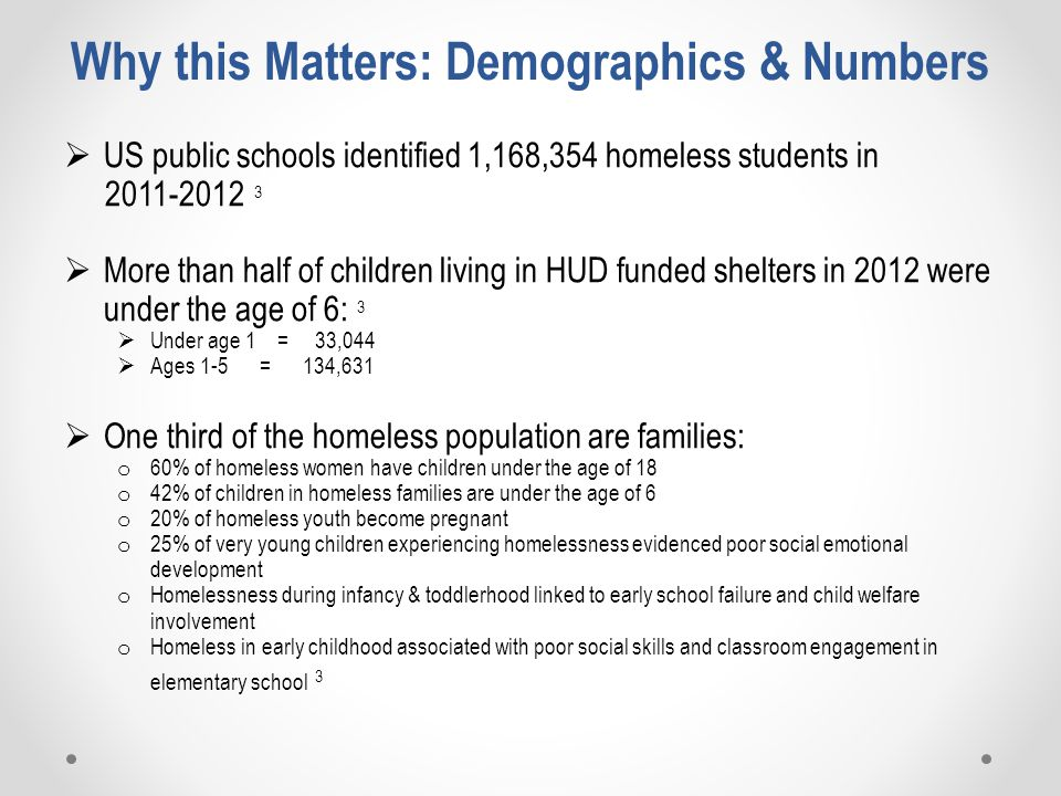 Why this Matters: Demographics & Numbers  US public schools identified 1,168,354 homeless students in 2011-2012 3  More than half of children living in HUD funded shelters in 2012 were under the age of 6: 3  Under age 1 = 33,044  Ages 1-5 = 134,631  One third of the homeless population are families: o 60% of homeless women have children under the age of 18 o 42% of children in homeless families are under the age of 6 o 20% of homeless youth become pregnant o 25% of very young children experiencing homelessness evidenced poor social emotional development o Homelessness during infancy & toddlerhood linked to early school failure and child welfare involvement o Homeless in early childhood associated with poor social skills and classroom engagement in elementary school 3