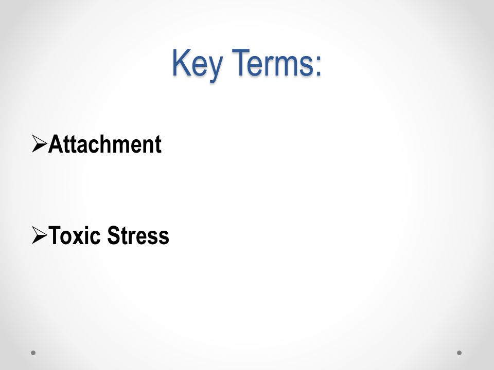 Key Terms:  Attachment  Toxic Stress