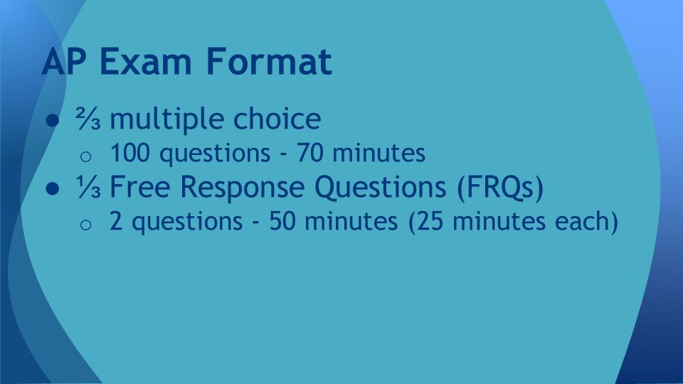 ●⅔ multiple choice o 100 questions - 70 minutes ●⅓ Free Response Questions (FRQs) o 2 questions - 50 minutes (25 minutes each) AP Exam Format
