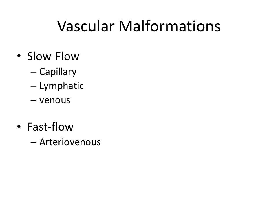 Vascular Malformations Slow-Flow – Capillary – Lymphatic – venous Fast-flow – Arteriovenous