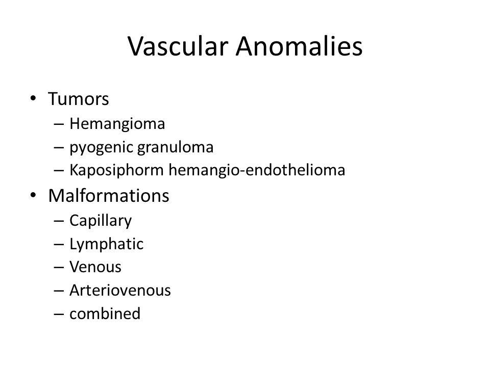 Vascular Anomalies Tumors – Hemangioma – pyogenic granuloma – Kaposiphorm hemangio-endothelioma Malformations – Capillary – Lymphatic – Venous – Arteriovenous – combined