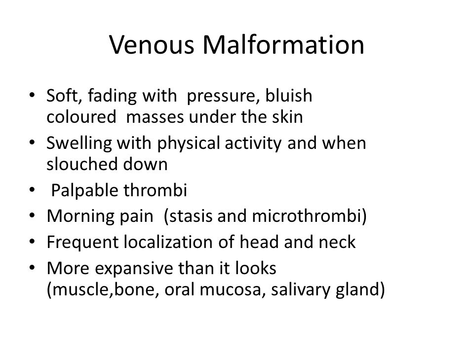 Venous Malformation Soft, fading with pressure, bluish coloured masses under the skin Swelling with physical activity and when slouched down Palpable