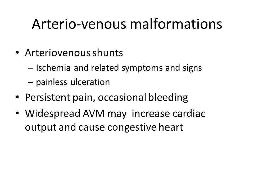 Arterio-venous malformations Arteriovenous shunts – Ischemia and related symptoms and signs – painless ulceration Persistent pain, occasional bleeding