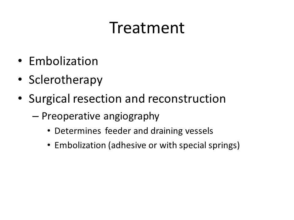 Treatment Embolization Sclerotherapy Surgical resection and reconstruction – Preoperative angiography Determines feeder and draining vessels Embolizat