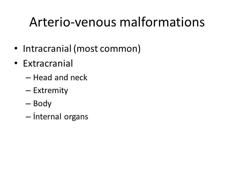 Arterio-venous malformations Intracranial (most common) Extracranial – Head and neck – Extremity – Body – İnternal organs