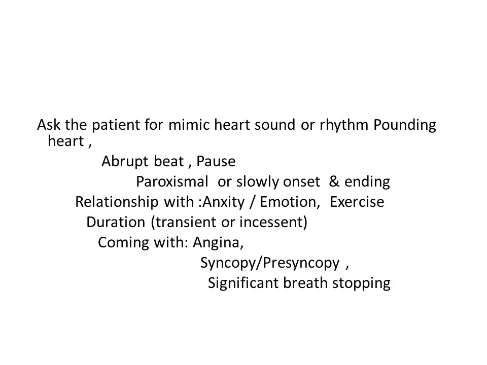 Ask the patient for mimic heart sound or rhythm Pounding heart, Abrupt beat, Pause Paroxismal or slowly onset & ending Relationship with :Anxity / Emo
