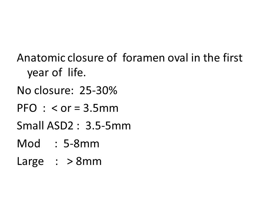 Anatomic closure of foramen oval in the first year of life. No closure: 25-30% PFO : < or = 3.5mm Small ASD2 : 3.5-5mm Mod : 5-8mm Large : > 8mm